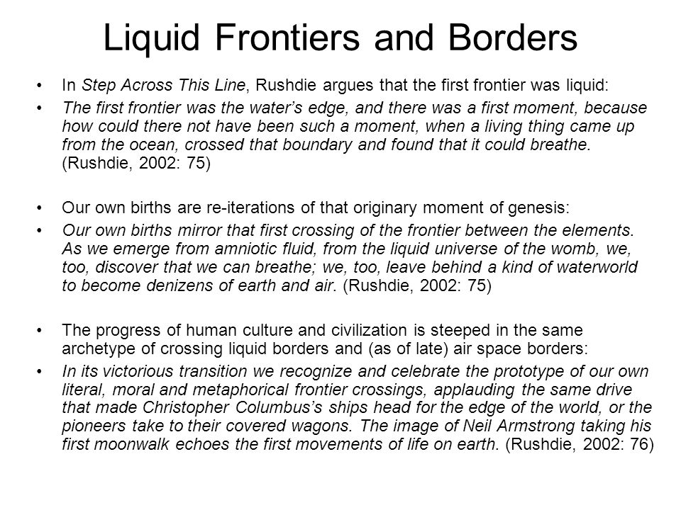 Liquid Frontiers and Borders In Step Across This Line, Rushdie argues that the first frontier was liquid: The first frontier was the waters edge, and there was a first moment, because how could there not have been such a moment, when a living thing came up from the ocean, crossed that boundary and found that it could breathe.