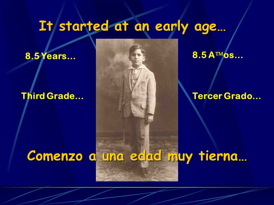 It started at an early age… 8.5 Years… Third Grade… Comenzo a una edad muy tierna… 8.5 A os… Tercer Grado…