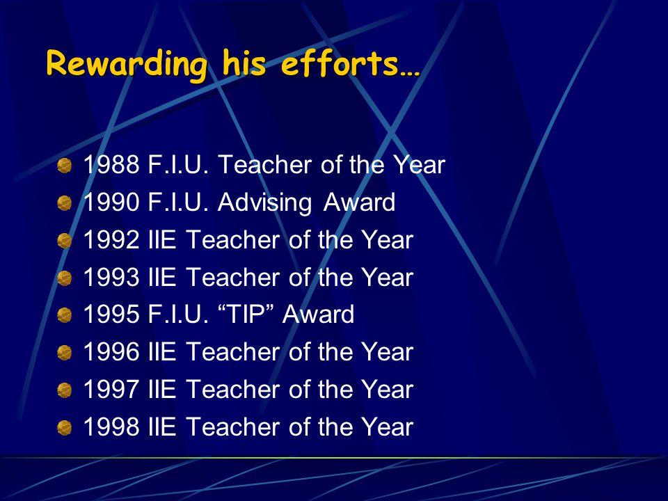 Rewarding his efforts… 1988 F.I.U. Teacher of the Year 1990 F.I.U. Advising Award 1992 IIE Teacher of the Year 1993 IIE Teacher of the Year 1995 F.I.U