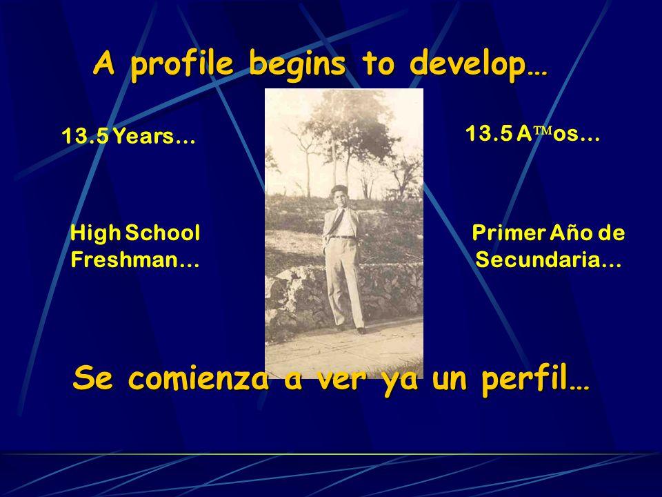 A profile begins to develop… 13.5 Years… High School Freshman… Se comienza a ver ya un perfil… 13.5 A os… Primer Año de Secundaria…