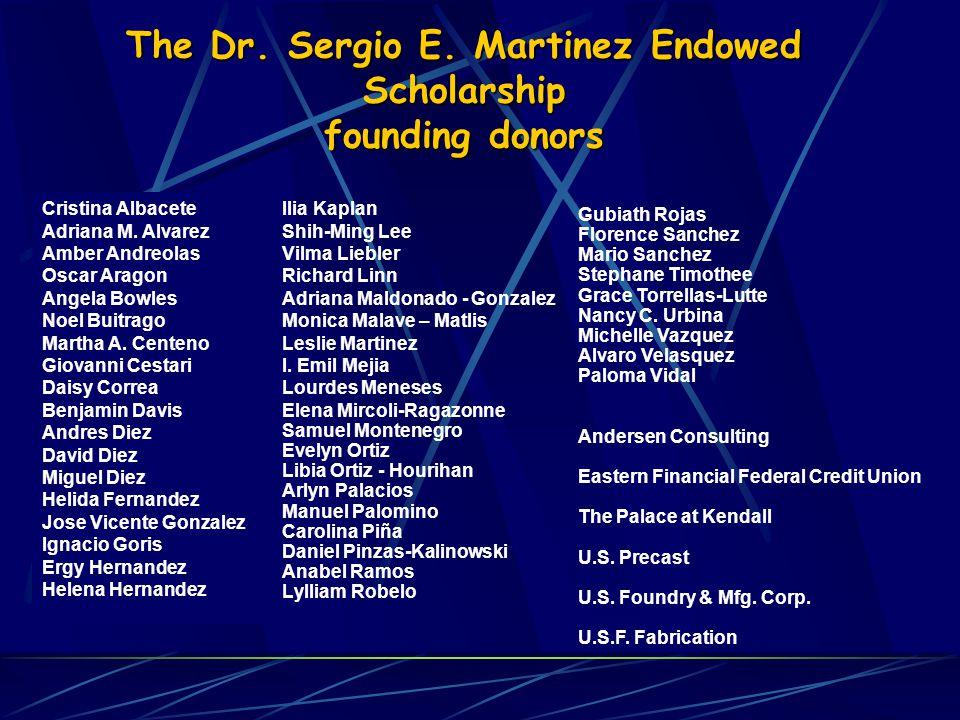 The Dr. Sergio E. Martinez Endowed Scholarship founding donors Cristina Albacete Adriana M. Alvarez Amber Andreolas Oscar Aragon Angela Bowles Noel Bu