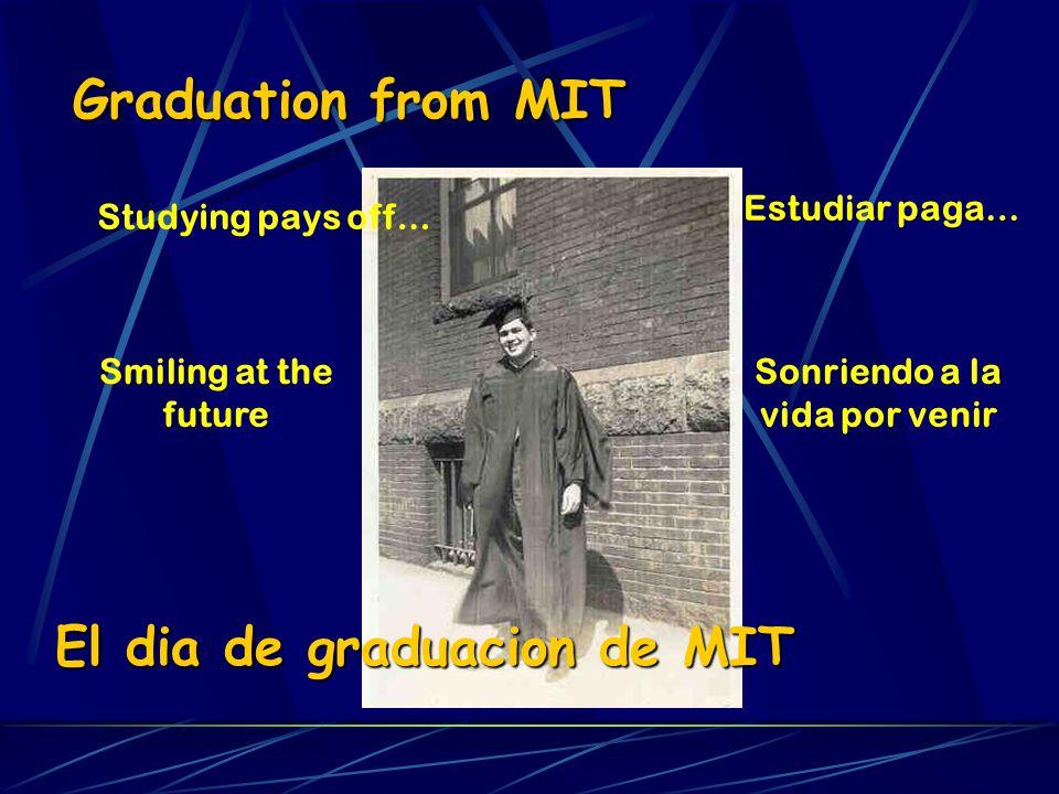 Graduation from MIT Studying pays off… Smiling at the future El dia de graduacion de MIT Estudiar paga… Sonriendo a la vida por venir