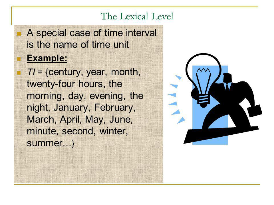 The Lexical Level A special case of time interval is the name of time unit Example: TI = { century, year, month, twenty-four hours, the morning, day,