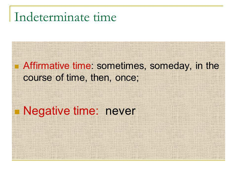 Indeterminate time Affirmative time: sometimes, someday, in the course of time, then, once; Negative time: never