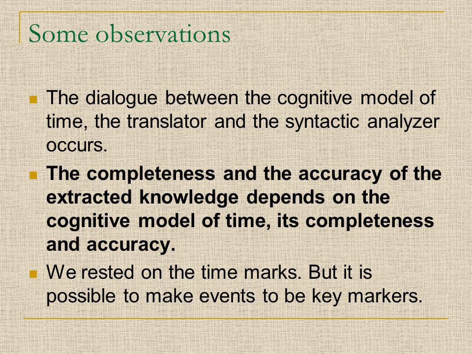 Some observations The dialogue between the cognitive model of time, the translator and the syntactic analyzer occurs. The completeness and the accurac