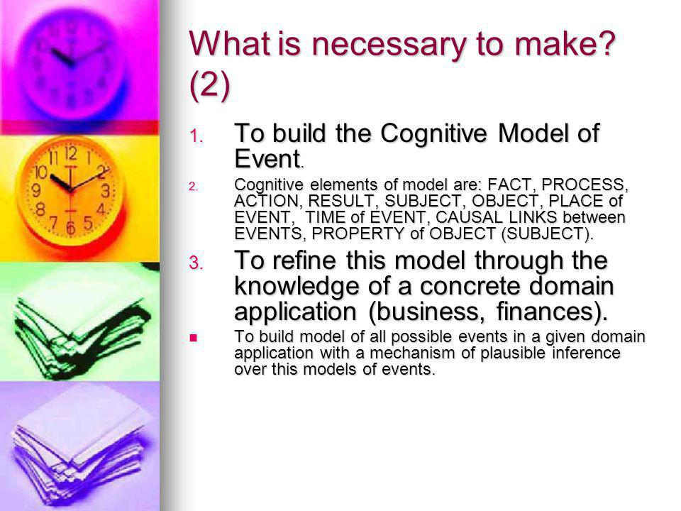 What is necessary to make? (2) 1. To build the Cognitive Model of Event. 2. Cognitive elements of model are: FACT, PROCESS, ACTION, RESULT, SUBJECT, O