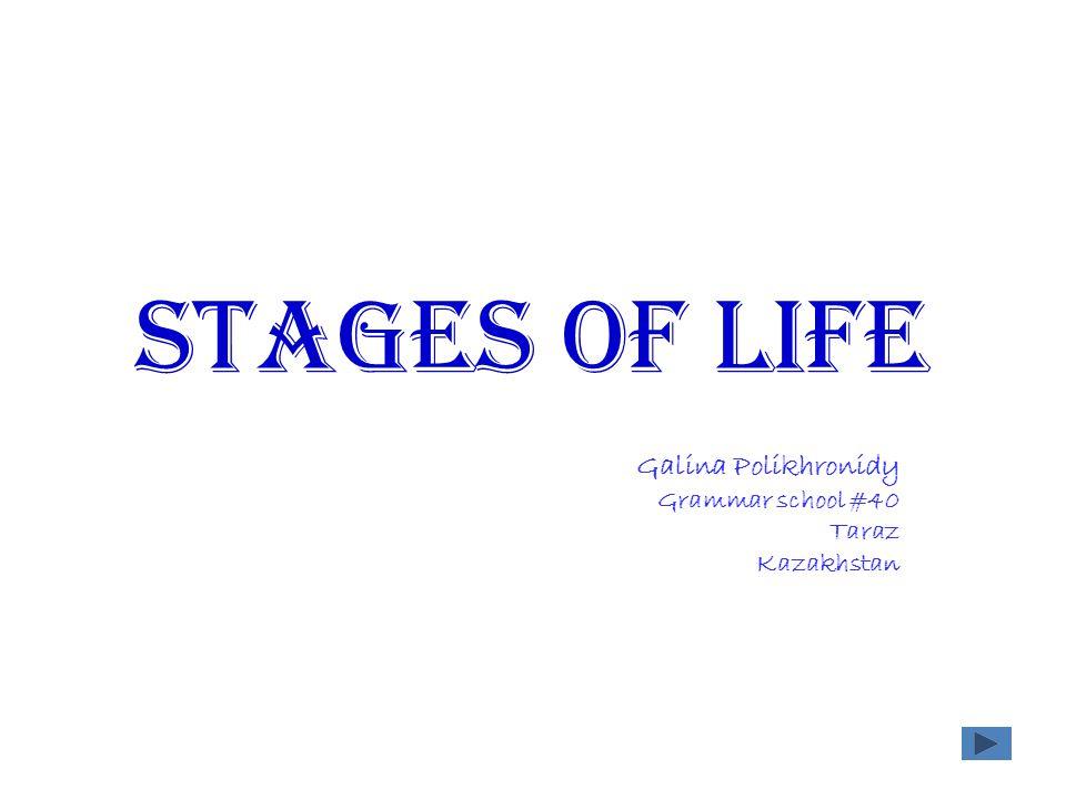 Stages of life Galina Polikhronidy Grammar school #40 Taraz Kazakhstan