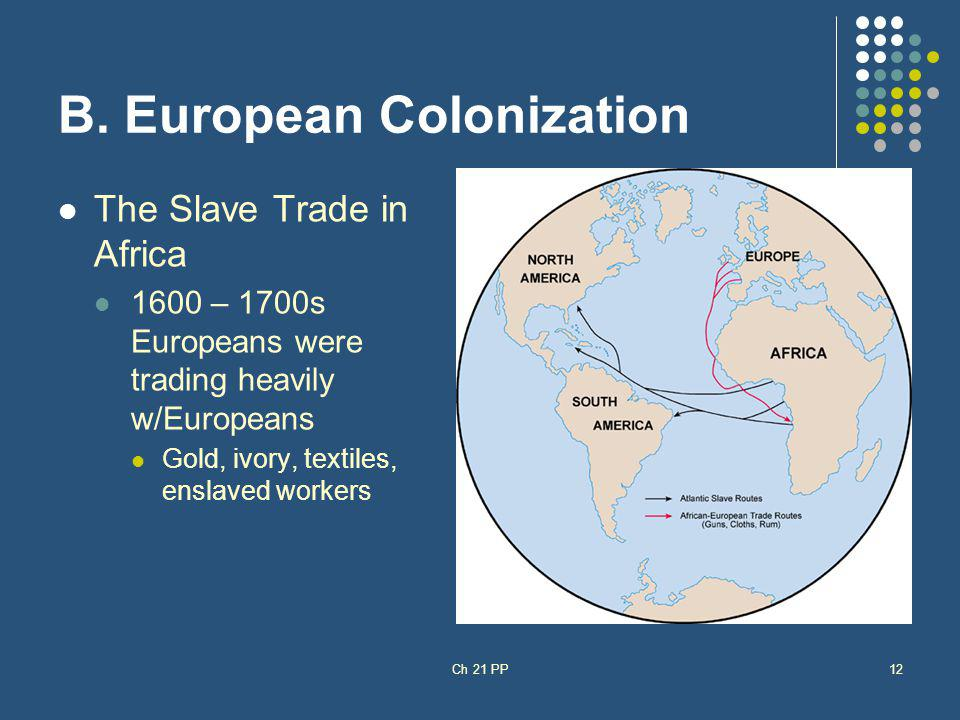 B. European Colonization The Slave Trade in Africa 1600 – 1700s Europeans were trading heavily w/Europeans Gold, ivory, textiles, enslaved workers Ch