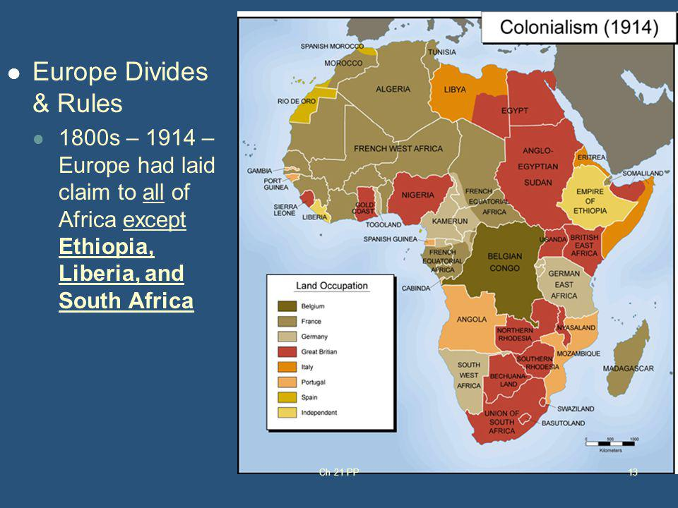 Europe Divides & Rules 1800s – 1914 – Europe had laid claim to all of Africa except Ethiopia, Liberia, and South Africa Ch 21 PP13