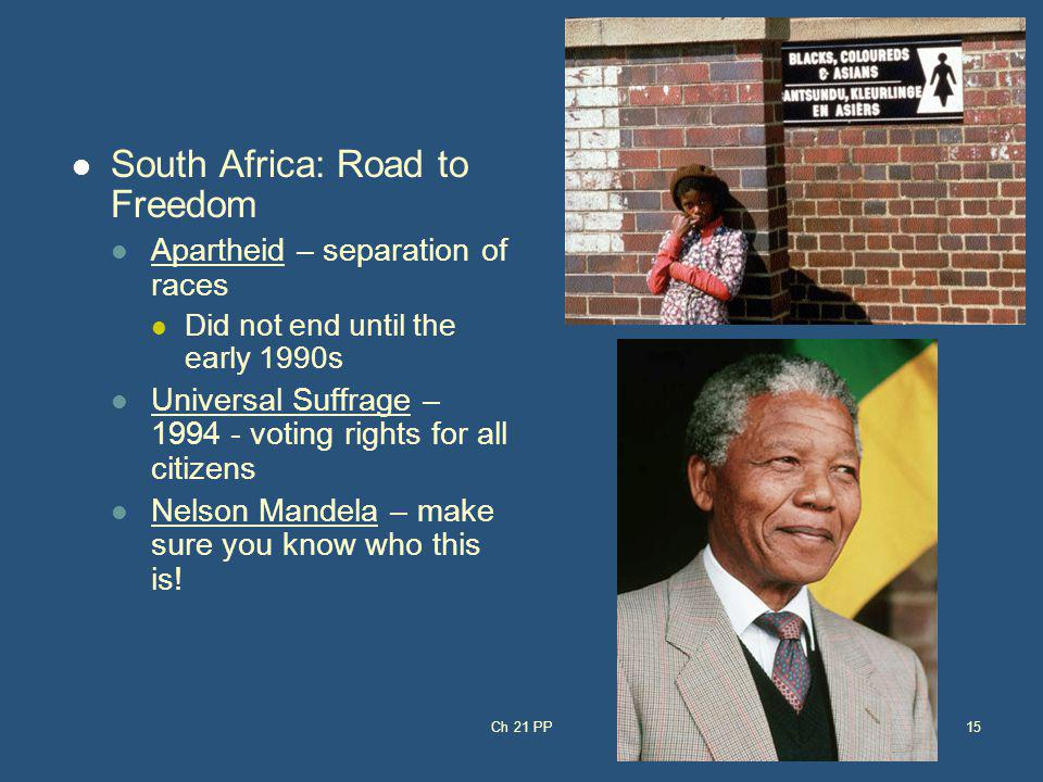 South Africa: Road to Freedom Apartheid – separation of races Did not end until the early 1990s Universal Suffrage – 1994 - voting rights for all citi