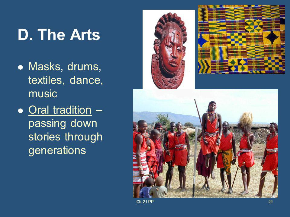 D. The Arts Masks, drums, textiles, dance, music Oral tradition – passing down stories through generations Ch 21 PP21