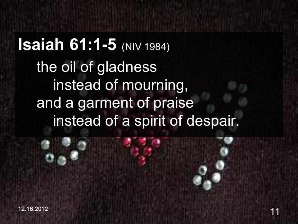 12.16.2012 11 Isaiah 61:1-5 (NIV 1984) the oil of gladness instead of mourning, and a garment of praise instead of a spirit of despair.