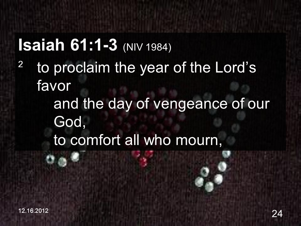 12.16.2012 24 Isaiah 61:1-3 (NIV 1984) 2 to proclaim the year of the Lords favor and the day of vengeance of our God, to comfort all who mourn,