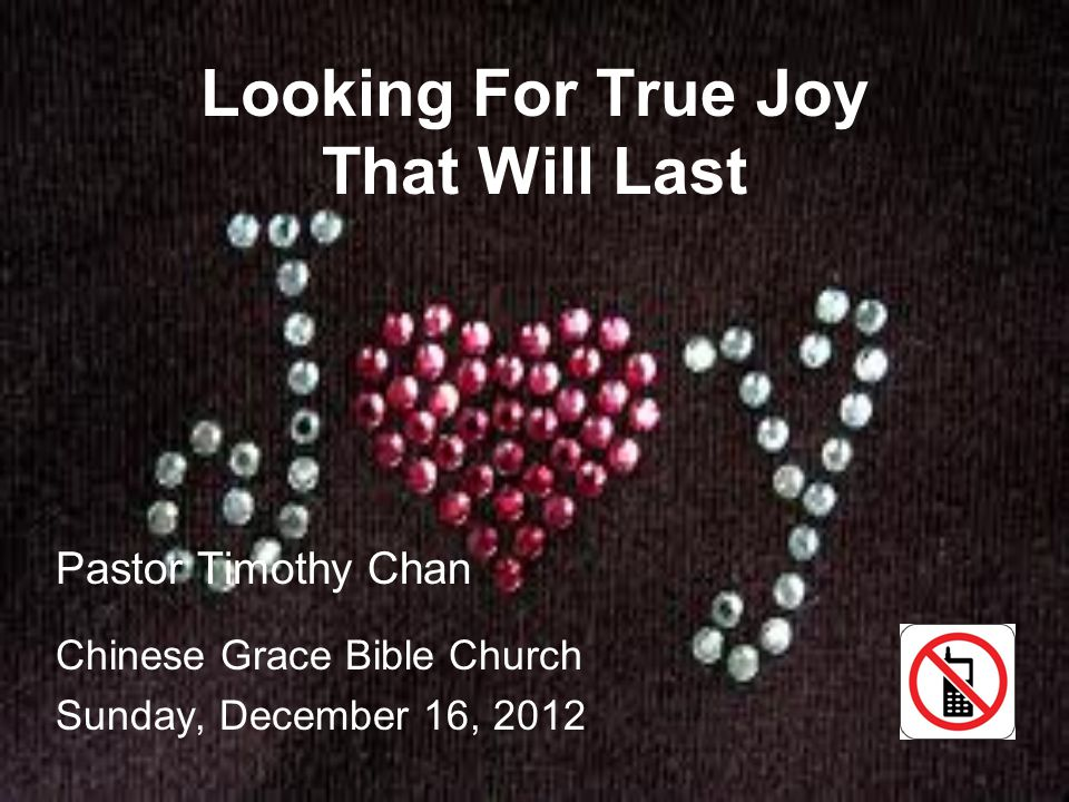 Looking For True Joy That Will Last Pastor Timothy Chan Chinese Grace Bible Church Sunday, December 16, 2012