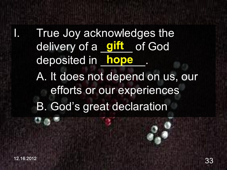 12.16.2012 33 I.True Joy acknowledges the delivery of a _____ of God deposited in _______. A. It does not depend on us, our efforts or our experiences