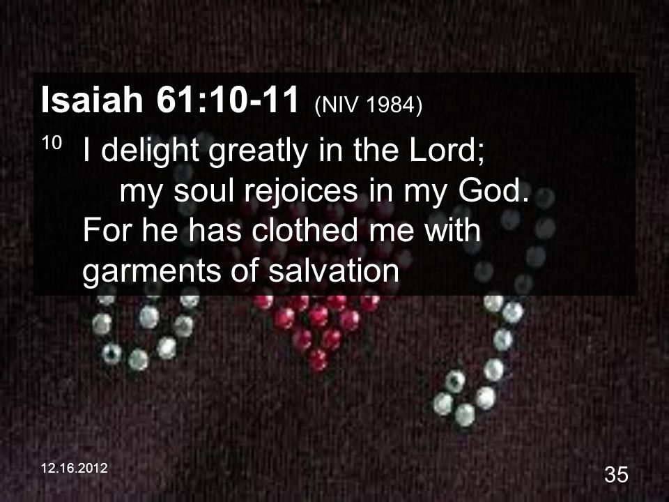 12.16.2012 35 Isaiah 61:10-11 (NIV 1984) 10 I delight greatly in the Lord; my soul rejoices in my God. For he has clothed me with garments of salvatio