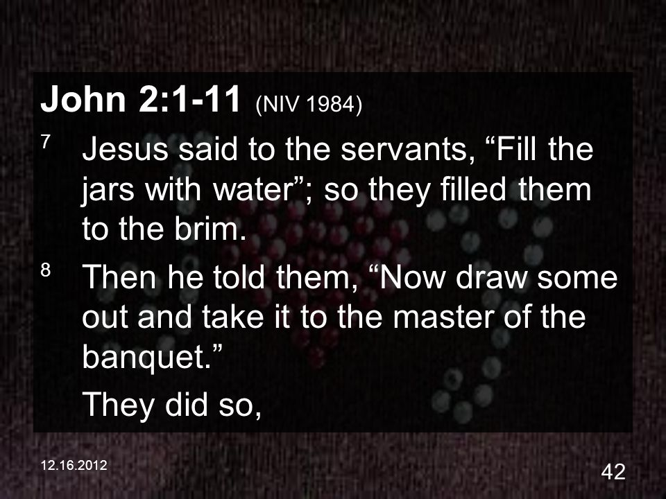 12.16.2012 42 John 2:1-11 (NIV 1984) 7 Jesus said to the servants, Fill the jars with water; so they filled them to the brim. 8 Then he told them, Now