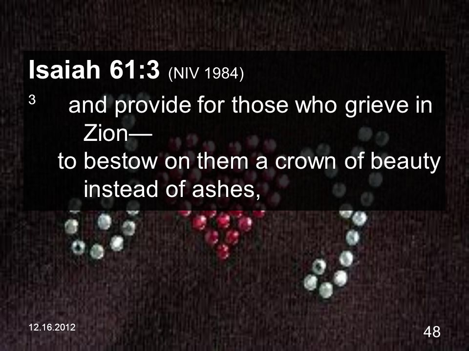 12.16.2012 48 Isaiah 61:3 (NIV 1984) 3 and provide for those who grieve in Zion to bestow on them a crown of beauty instead of ashes,
