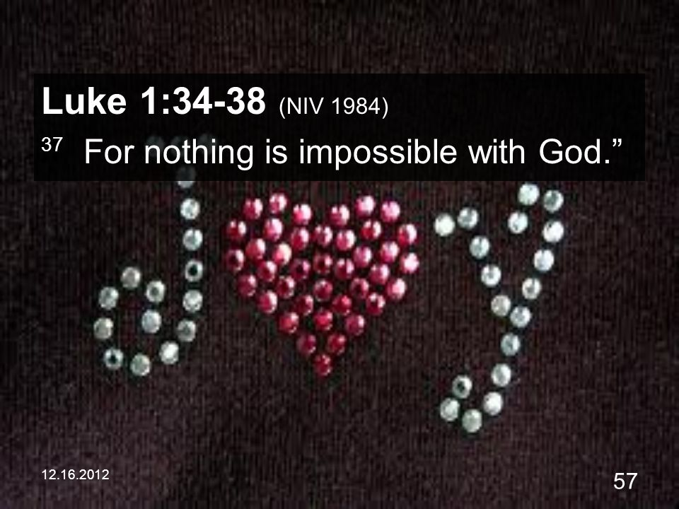 12.16.2012 57 Luke 1:34-38 (NIV 1984) 37 For nothing is impossible with God.