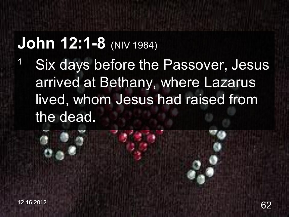 12.16.2012 62 John 12:1-8 (NIV 1984) 1 Six days before the Passover, Jesus arrived at Bethany, where Lazarus lived, whom Jesus had raised from the dea