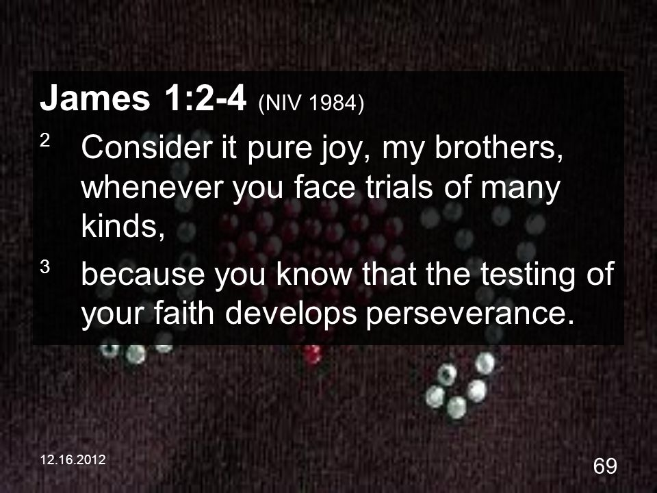 12.16.2012 69 James 1:2-4 (NIV 1984) 2 Consider it pure joy, my brothers, whenever you face trials of many kinds, 3 because you know that the testing