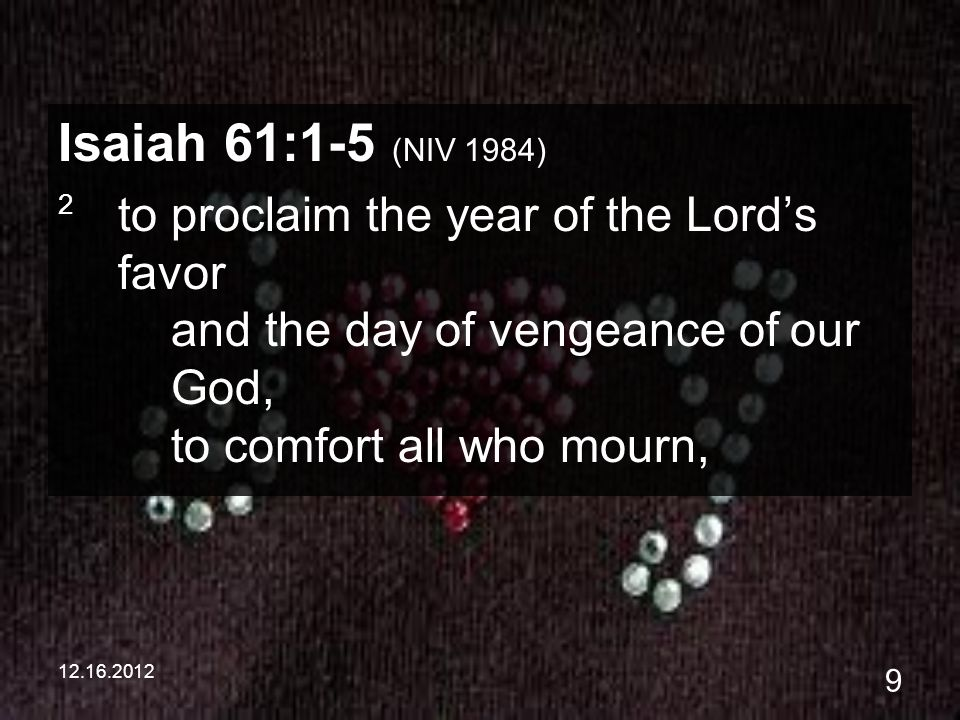 12.16.2012 9 Isaiah 61:1-5 (NIV 1984) 2 to proclaim the year of the Lords favor and the day of vengeance of our God, to comfort all who mourn,