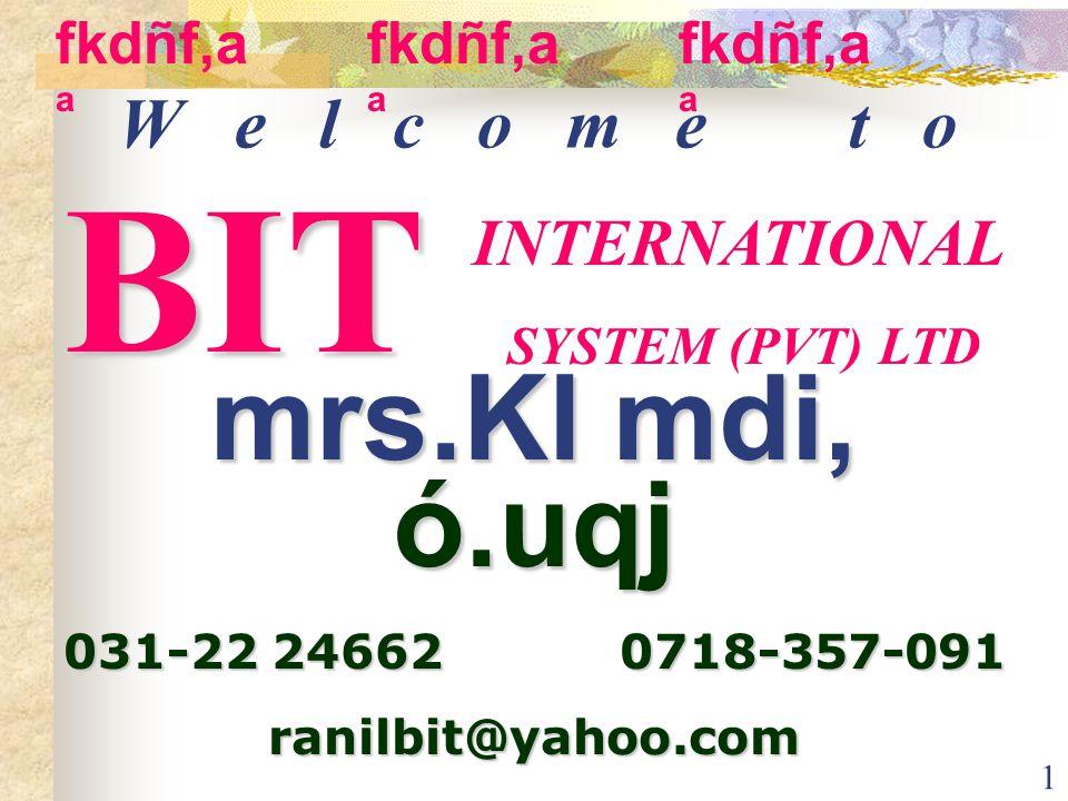 1 W e l c o m e t o INTERNATIONAL SYSTEM (PVT) LTD mrs.Kl mdi, ó.uqj 031-22 24662 0718-357-091 ranilbit@yahoo.com BIT fkdñf,a a
