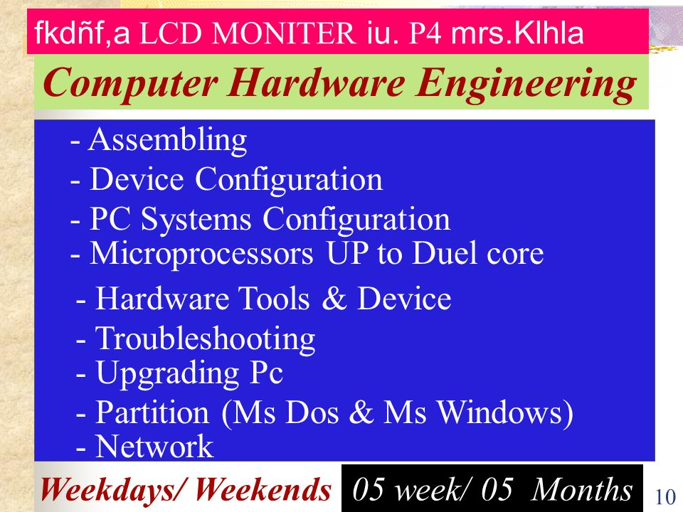 10 05 week/ 05 MonthsWeekdays/ Weekends - Assembling - Microprocessors UP to Duel core - Device Configuration - PC Systems Configuration - Upgrading Pc - Hardware Tools & Device - Troubleshooting - Partition (Ms Dos & Ms Windows) - Network Computer Hardware Engineering fkdñf,a LCD MONITER iu.