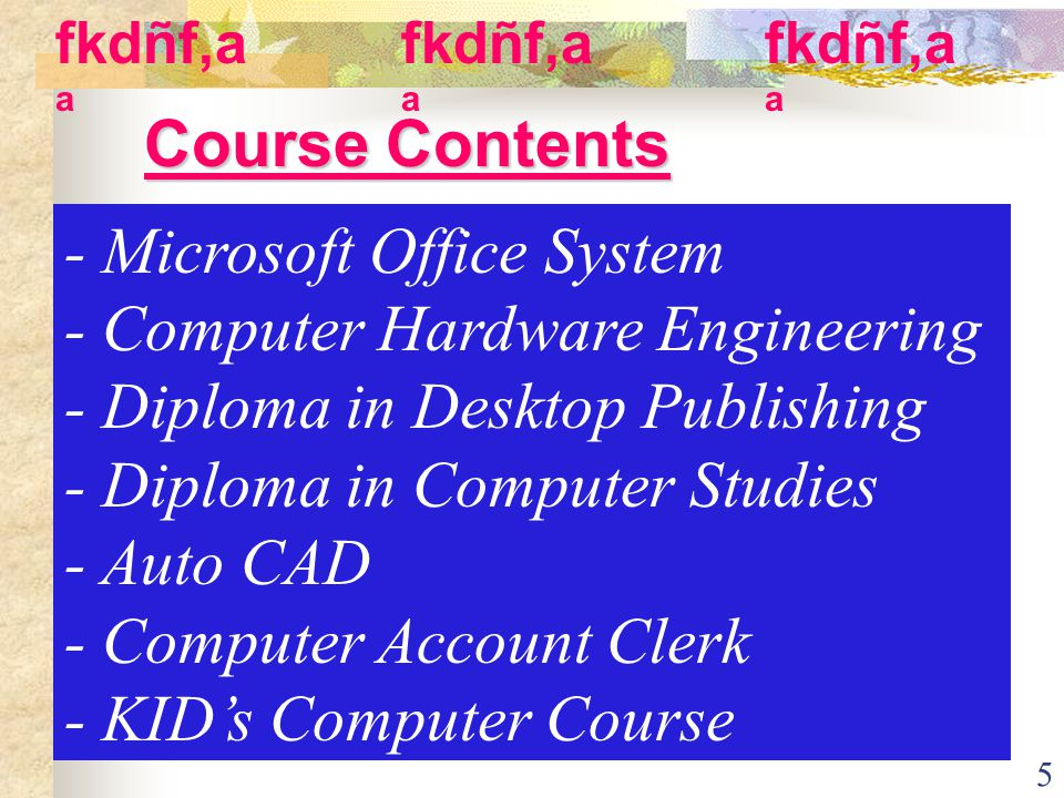 5 Course Contents - Microsoft Office System - Computer Hardware Engineering - Diploma in Desktop Publishing - Diploma in Computer Studies - Auto CAD - Computer Account Clerk - KIDs Computer Course fkdñf,a a