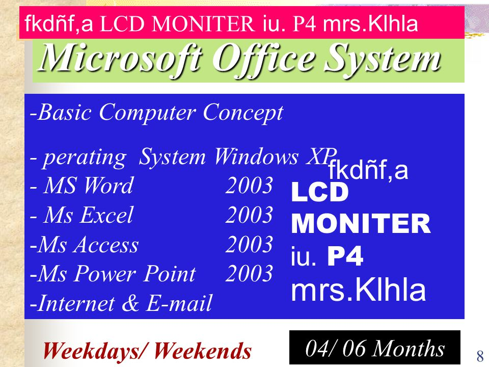 8 -Basic Computer Concept - perating System Windows XP - MS Word 2003 - Ms Excel 2003 -Ms Access2003 -Ms Power Point2003 -Internet & E-mail 04/ 06 Months Weekdays/ Weekends Microsoft Office System fkdñf,a LCD MONITER iu.