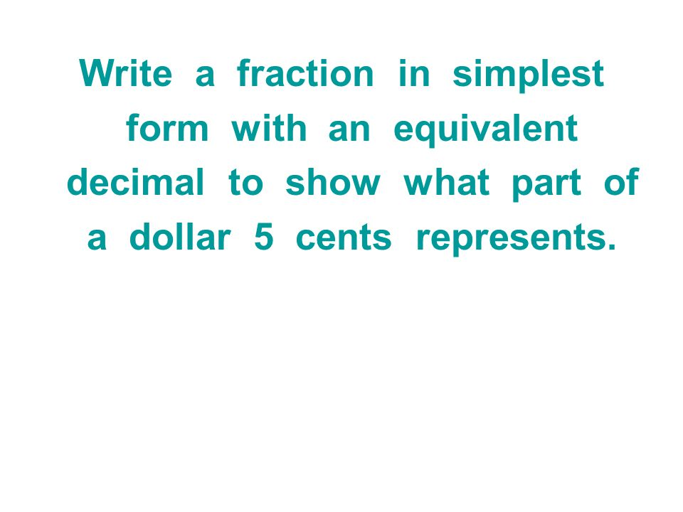 Write a fraction in simplest form with an equivalent decimal to show what part of a dollar 5 cents represents.