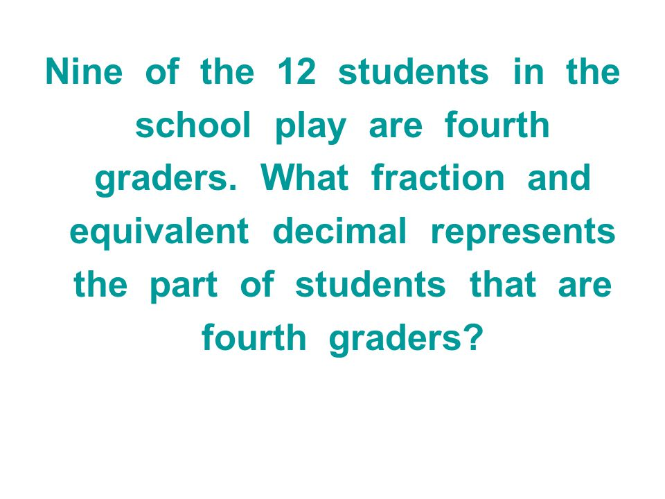 Nine of the 12 students in the school play are fourth graders. What fraction and equivalent decimal represents the part of students that are fourth gr