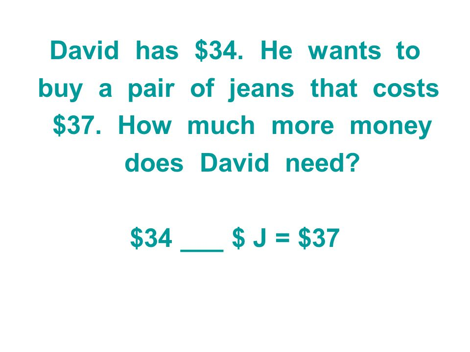 David has $34. He wants to buy a pair of jeans that costs $37. How much more money does David need? $34 ___ $ J = $37