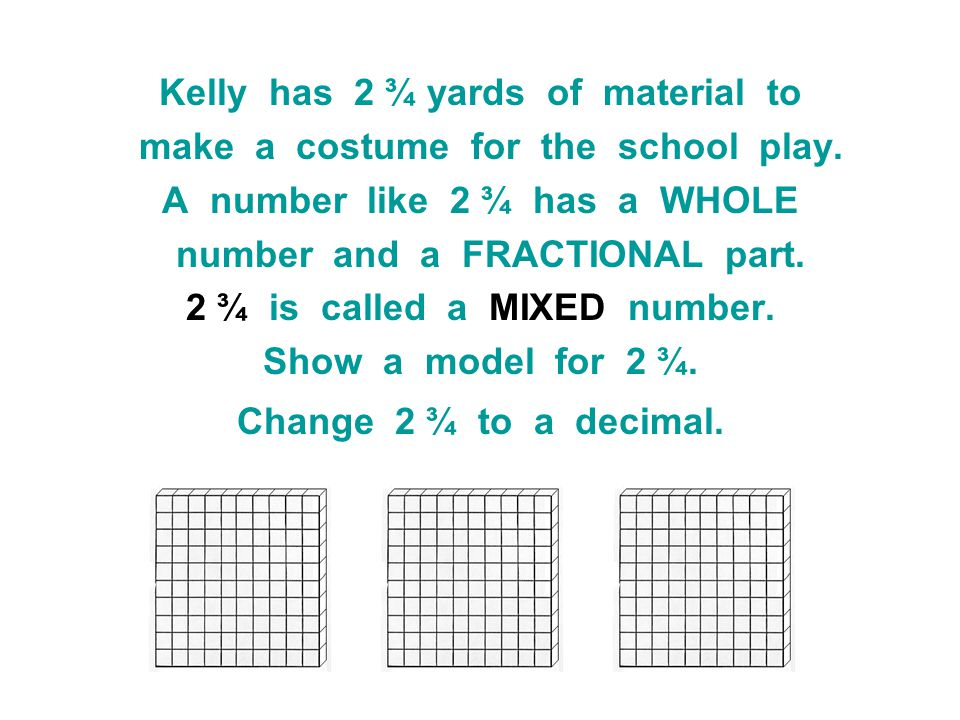 Kelly has 2 ¾ yards of material to make a costume for the school play. A number like 2 ¾ has a WHOLE number and a FRACTIONAL part. 2 ¾ is called a MIX