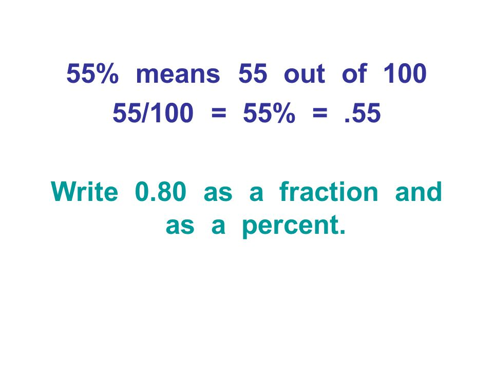 55% means 55 out of 100 55/100 = 55% =.55 Write 0.80 as a fraction and as a percent.