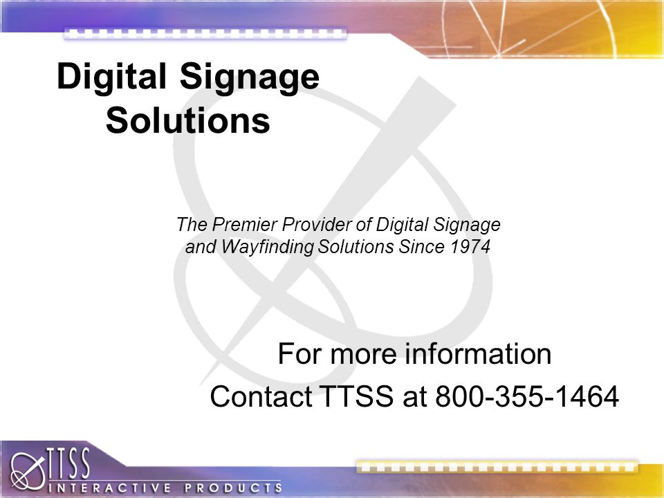 Digital Signage Solutions For more information Contact TTSS at 800-355-1464 The Premier Provider of Digital Signage and Wayfinding Solutions Since 1974