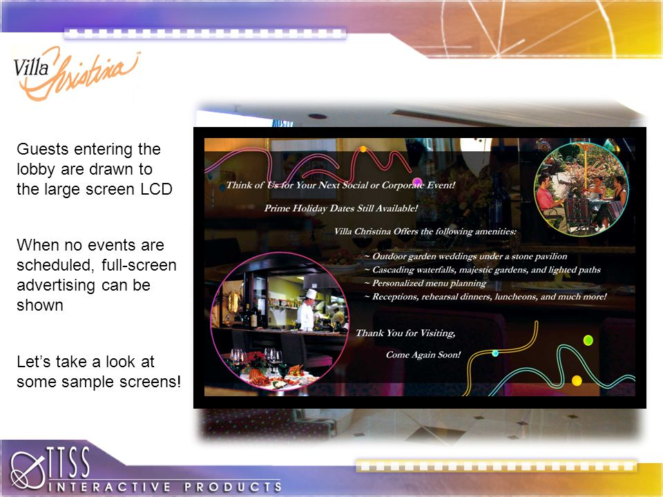 Large Screen Readerboard Guests entering the lobby are drawn to the large screen LCD When no events are scheduled, full-screen advertising can be shown Lets take a look at some sample screens!