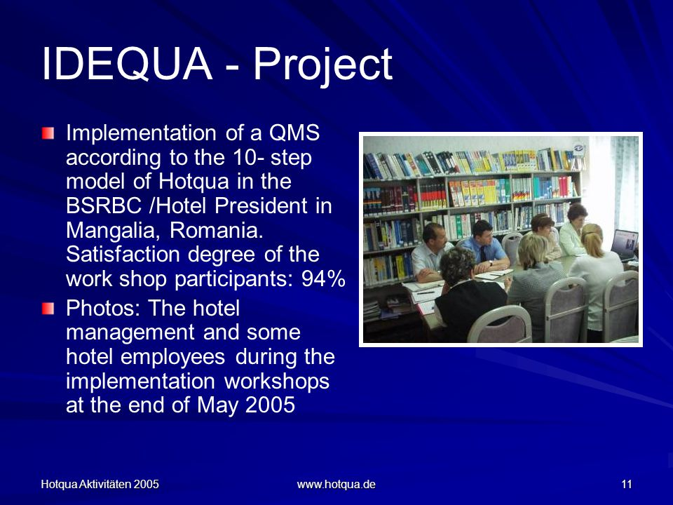 Hotqua Aktivitäten 2005 www.hotqua.de 11 IDEQUA - Project Implementation of a QMS according to the 10- step model of Hotqua in the BSRBC /Hotel President in Mangalia, Romania.