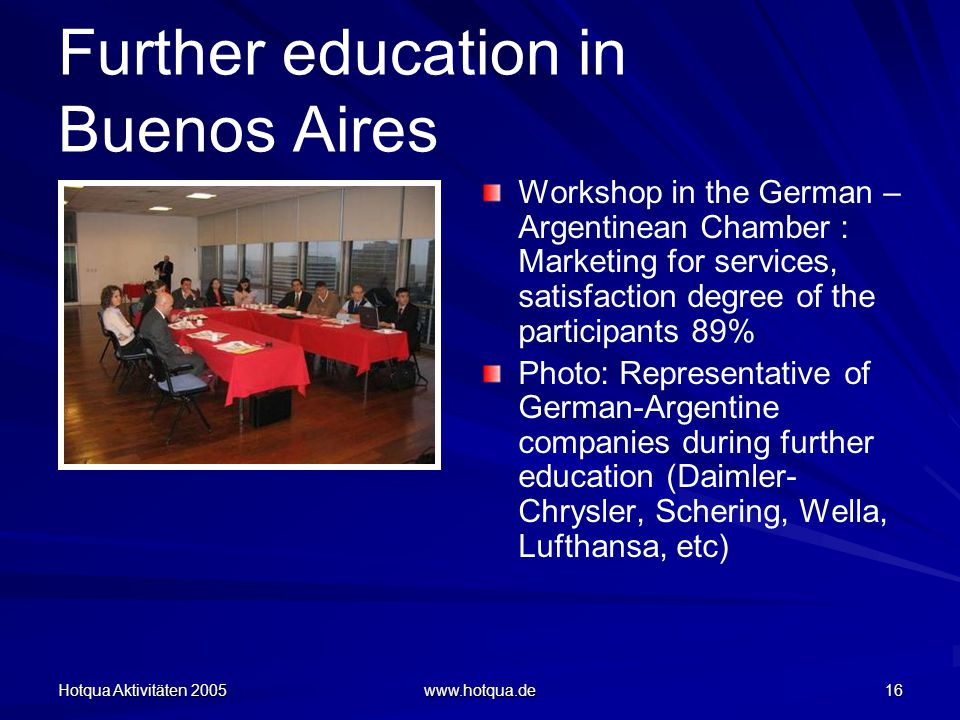 Hotqua Aktivitäten 2005 www.hotqua.de 16 Further education in Buenos Aires Workshop in the German – Argentinean Chamber : Marketing for services, satisfaction degree of the participants 89% Photo: Representative of German-Argentine companies during further education (Daimler- Chrysler, Schering, Wella, Lufthansa, etc)
