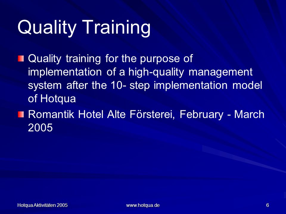Hotqua Aktivitäten 2005 www.hotqua.de 6 Quality Training Quality training for the purpose of implementation of a high-quality management system after the 10- step implementation model of Hotqua Romantik Hotel Alte Försterei, February - March 2005