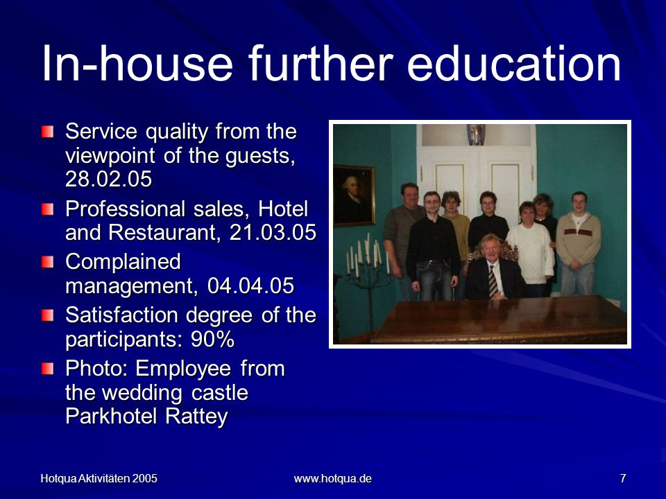Hotqua Aktivitäten 2005 www.hotqua.de 7 In-house further education Service quality from the viewpoint of the guests, 28.02.05 Professional sales, Hotel and Restaurant, 21.03.05 Complained management, 04.04.05 Satisfaction degree of the participants: 90% Photo: Employee from the wedding castle Parkhotel Rattey
