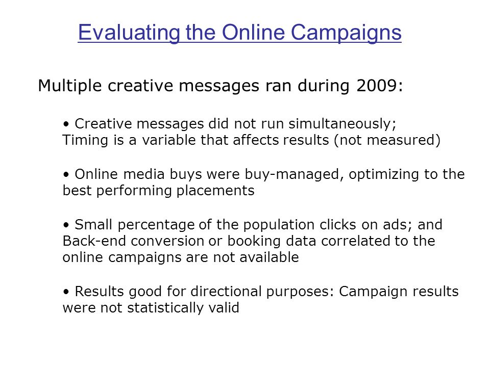 Multiple creative messages ran during 2009: Creative messages did not run simultaneously; Timing is a variable that affects results (not measured) Online media buys were buy-managed, optimizing to the best performing placements Small percentage of the population clicks on ads; and Back-end conversion or booking data correlated to the online campaigns are not available Results good for directional purposes: Campaign results were not statistically valid Evaluating the Online Campaigns