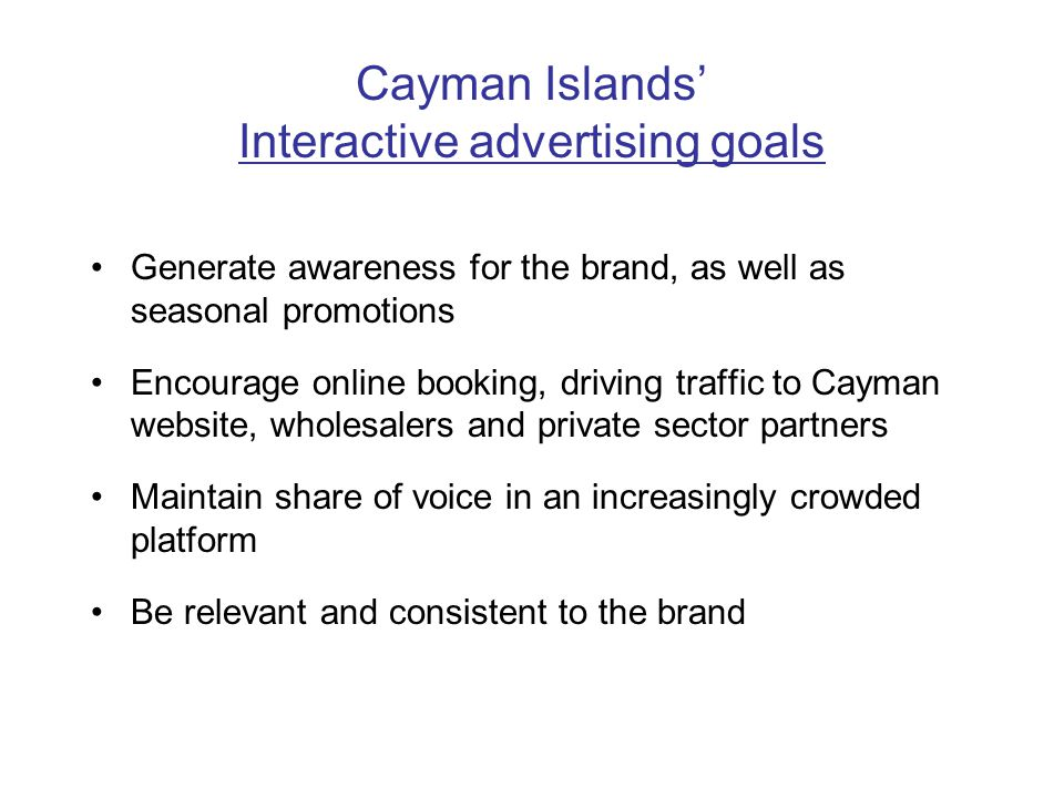 Cayman Islands Interactive advertising goals Generate awareness for the brand, as well as seasonal promotions Encourage online booking, driving traffic to Cayman website, wholesalers and private sector partners Maintain share of voice in an increasingly crowded platform Be relevant and consistent to the brand