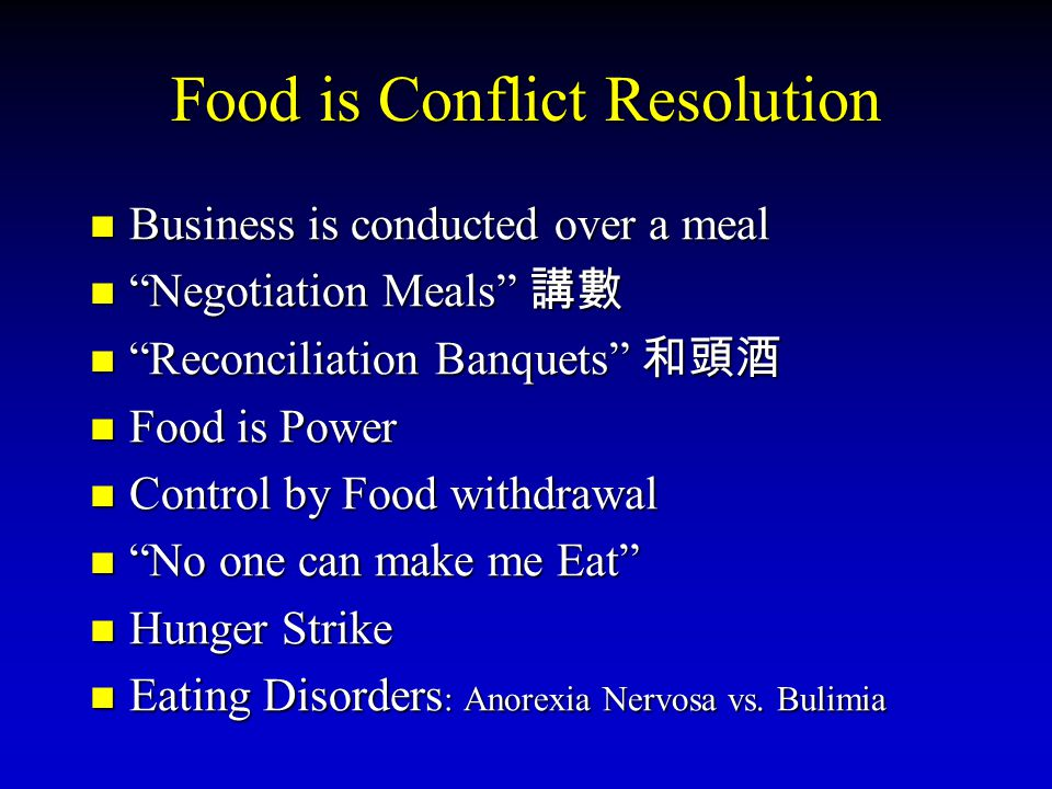 Food is Conflict Resolution Business is conducted over a meal Business is conducted over a meal Negotiation Meals Negotiation Meals Reconciliation Banquets Reconciliation Banquets Food is Power Food is Power Control by Food withdrawal Control by Food withdrawal No one can make me Eat No one can make me Eat Hunger Strike Hunger Strike Eating Disorders : Anorexia Nervosa vs.