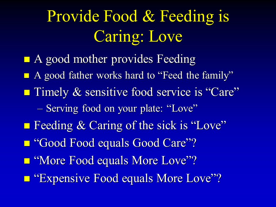 Provide Food & Feeding is Caring: Love A good mother provides Feeding A good mother provides Feeding A good father works hard to Feed the family A good father works hard to Feed the family Timely & sensitive food service is Care Timely & sensitive food service is Care –Serving food on your plate: Love Feeding & Caring of the sick is Love Feeding & Caring of the sick is Love Good Food equals Good Care.