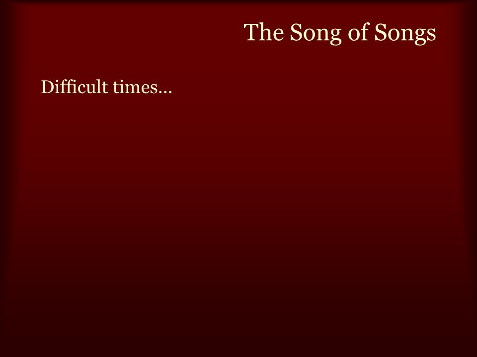 The Song of Songs Difficult times...