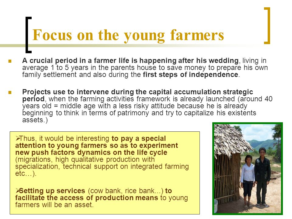 Focus on the young farmers A crucial period in a farmer life is happening after his wedding, living in average 1 to 5 years in the parents house to save money to prepare his own family settlement and also during the first steps of independence.