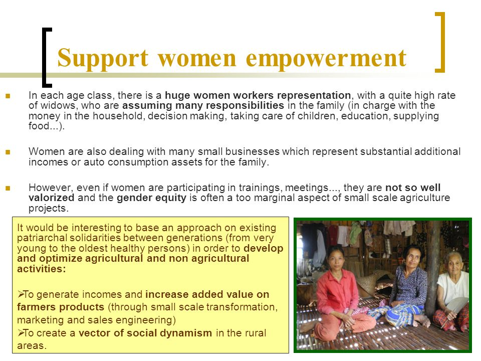 Support women empowerment In each age class, there is a huge women workers representation, with a quite high rate of widows, who are assuming many responsibilities in the family (in charge with the money in the household, decision making, taking care of children, education, supplying food...).