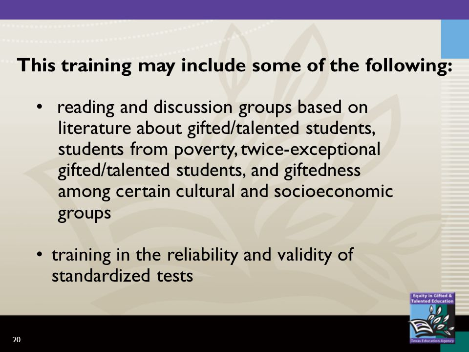 20 This training may include some of the following: reading and discussion groups based on literature about gifted/talented students, students from poverty, twice-exceptional gifted/talented students, and giftedness among certain cultural and socioeconomic groups training in the reliability and validity of standardized tests