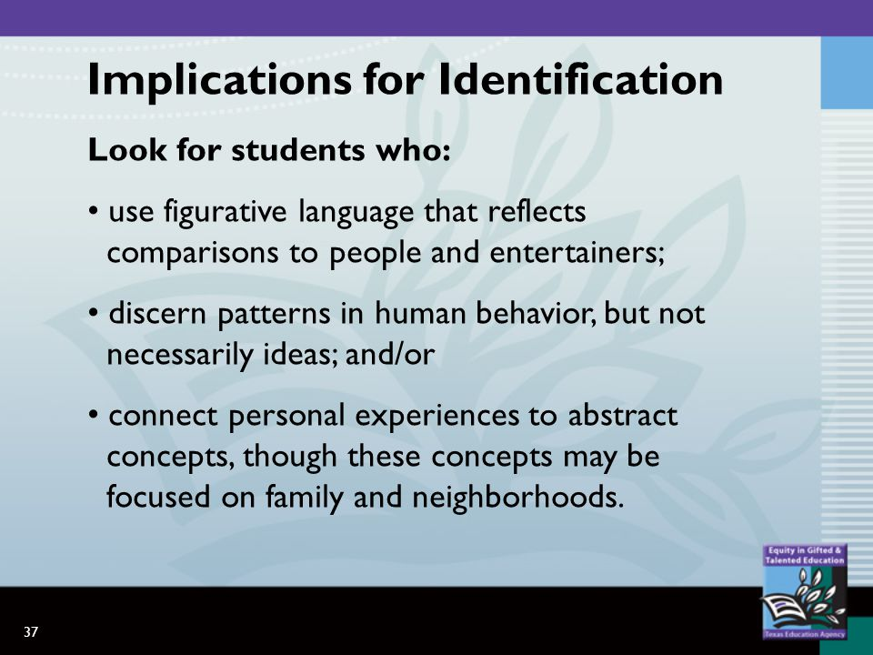 37 Look for students who: use figurative language that reflects comparisons to people and entertainers; discern patterns in human behavior, but not necessarily ideas; and/or connect personal experiences to abstract concepts, though these concepts may be focused on family and neighborhoods.